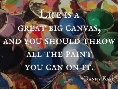 life-is-a-great-big-canvas-and-you-should-throw-all-the-paint-you-can-on-it.jpg